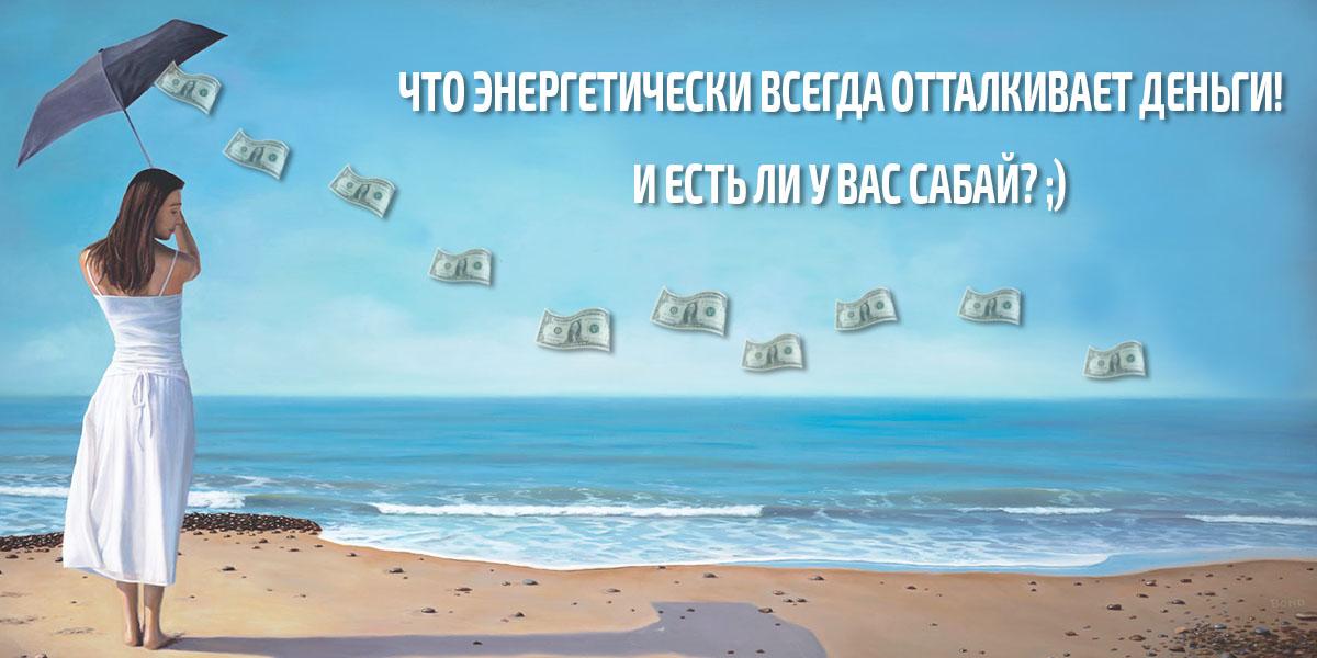 Что энергетически ВСЕГДА отталкивает деньги! И есть ли у Вас Сабай?;)