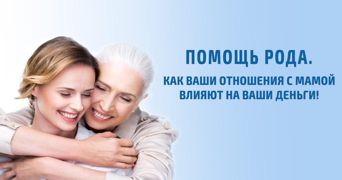 Помощь Рода. Как Ваши отношения с мамой влияют на Ваши деньги!