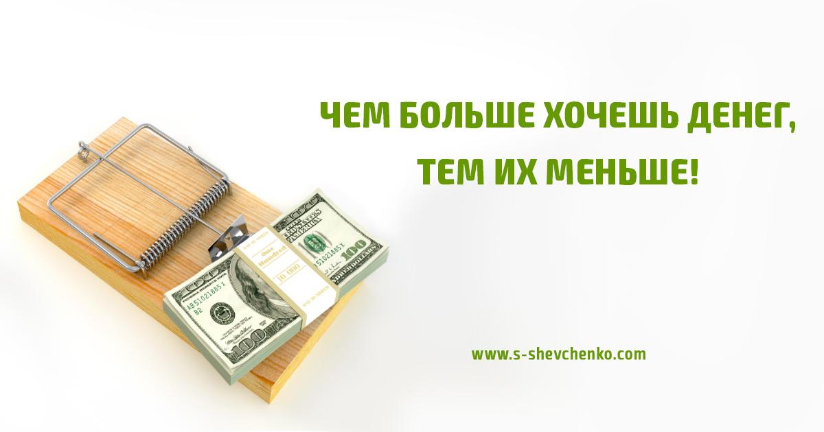 Чем больше хочешь денег, тем их меньше!