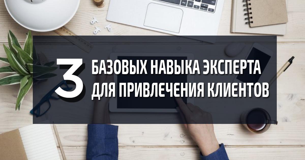 Три базовых навыка эксперта для привлечения клиентов